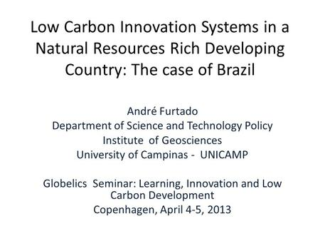 Low Carbon Innovation Systems in a Natural Resources Rich Developing Country: The case of Brazil André Furtado Department of Science and Technology Policy.