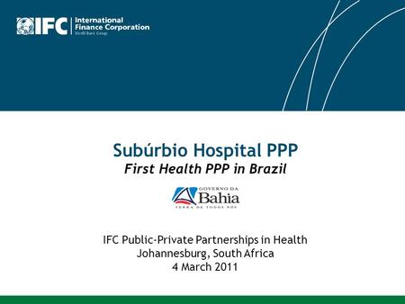 Subúrbio Hospital PPP First Health PPP in Brazil IFC Public-Private Partnerships in Health Johannesburg, South Africa 4 March 2011.