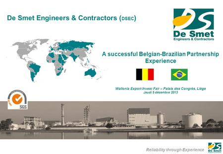 Reliability through Experience De Smet Engineers & Contractors ( DSEC ) A successful Belgian-Brazilian Partnership Experience Wallonia Export Invest Fair.