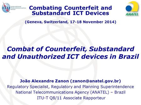 Combat of Counterfeit, Substandard and Unauthorized ICT devices in Brazil João Alexandre Zanon Regulatory Specialist, Regulatory.