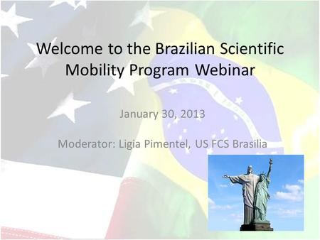 Welcome to the Brazilian Scientific Mobility Program Webinar January 30, 2013 Moderator: Ligia Pimentel, US FCS Brasilia.