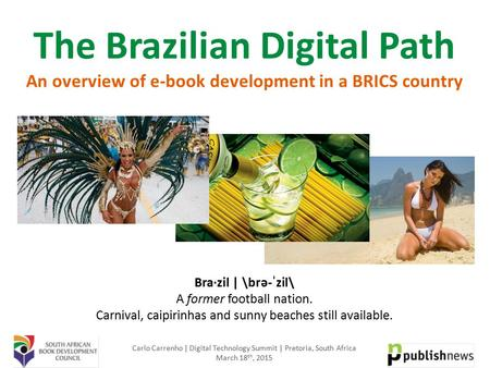 The Brazilian Digital Path An overview of e-book development in a BRICS country Bra·zil | \brə-ˈzil\ A former football nation. Carnival, caipirinhas and.