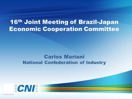 16 th Joint Meeting of Brazil-Japan Economic Cooperation Committee Carlos Mariani National Confederation of Industry.