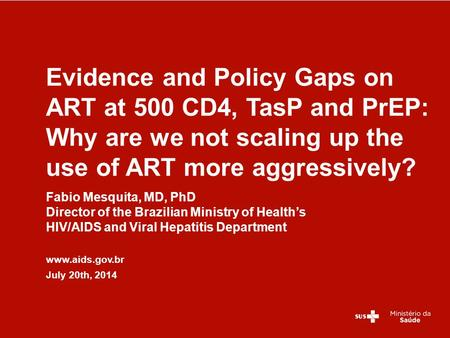 Fabio Mesquita, MD, PhD Director of the Brazilian Ministry of Health's HIV/AIDS and Viral Hepatitis Department www.aids.gov.br July 20th, 2014 Evidence.