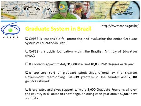 Graduate System in Brazil  CAPES is responsible for promoting and evaluating the entire Graduate System of Education in Brazil.  CAPES is a public foundation.