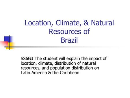 Location, Climate, & Natural Resources of Brazil SS6G3 The student will explain the impact of location, climate, distribution of natural resources, and.