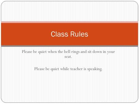 Class Rules Please be quiet when the bell rings and sit down in your seat. Please be quiet while teacher is speaking.