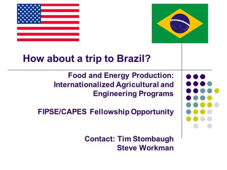 Food and Energy Production: Internationalized Agricultural and Engineering Programs FIPSE/CAPES Fellowship Opportunity Contact: Tim Stombaugh Steve Workman.