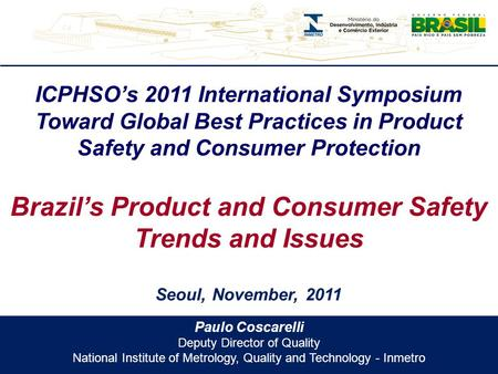 Paulo Coscarelli Deputy Director of Quality National Institute of Metrology, Quality and Technology - Inmetro ICPHSO's 2011 International Symposium Toward.