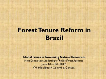 Forest Tenure Reform in Brazil Global Issues in Governing Natural Resources Next Generation Leadership of Public Forest Agencies June 4th – 8th, 2012 Whistler,