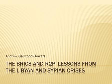 Andrew Garwood-Gowers.  BRICS and R2P prior to Libya  BRICS and Libya  BRICS and Syria  BRICS and R2P in the future? Central argument: no cohesive.