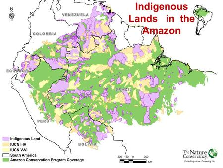 TNC AMAZON PROGRAM – AN EXAMPLE OF INTEGRATING INDIGENOUS LANDS WITH CONSERVATION Indigenous Lands in the Amazon.