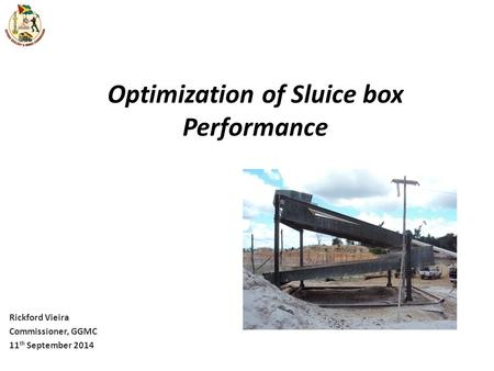 Optimization of Sluice box Performance Rickford Vieira Commissioner, GGMC 11 th September 2014.