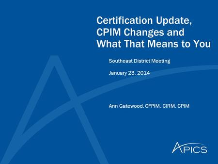 Certification Update, CPIM Changes and What That Means to You Ann Gatewood, CFPIM, CIRM, CPIM Southeast District Meeting January 23, 2014.