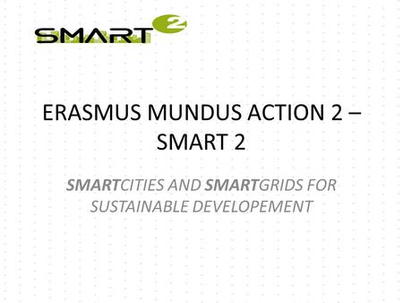 ERASMUS MUNDUS ACTION 2 – SMART 2 SMARTCITIES AND SMARTGRIDS FOR SUSTAINABLE DEVELOPEMENT.