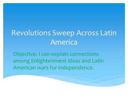Revolutions Sweep Across Latin America Objective: I can explain connections among Enlightenment ideas and Latin American wars for independence.