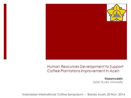 Human Resources Development to Support Coffee Plantations Improvement in Aceh Nazamuddin Syiah Kuala University Indonesian International Coffee Symposium.