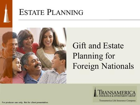 For producer use only. Not for client presentation. E STATE P LANNING Gift and Estate Planning for Foreign Nationals.