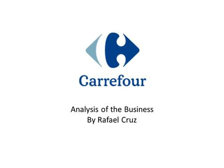 Analysis of the Business By Rafael Cruz. Company Snapshot  Carrefour S.A. is a French retail group that was founded in 1959.  Carrefour competes against.
