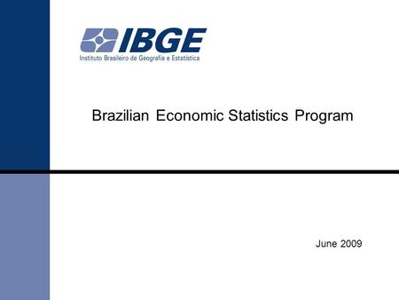 June 2009 Brazilian Economic Statistics Program. Up to mid 1990's the organization of Brazilian Economic Statistics Program was based in Economic Censuses.