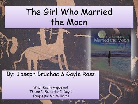 The Girl Who Married the Moon By: Joseph Bruchac & Gayle Ross What Really Happened Theme 2, Selection 2, Day 1 Taught By: Mr. Williams By: Joseph Bruchac.