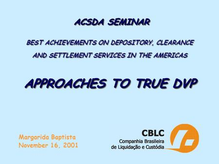 ACSDA SEMINAR APPROACHES TO TRUE DVP ACSDA SEMINAR BEST ACHIEVEMENTS ON DEPOSITORY, CLEARANCE AND SETTLEMENT SERVICES IN THE AMERICAS APPROACHES TO TRUE.