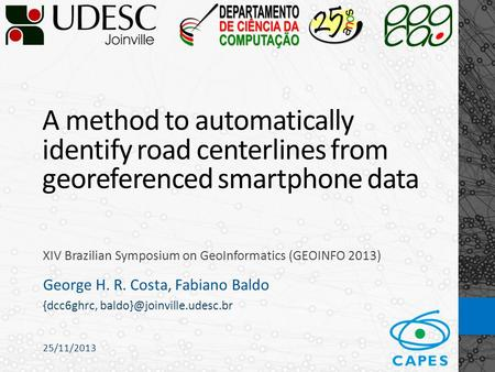 25/11/2013 A method to automatically identify road centerlines from georeferenced smartphone data XIV Brazilian Symposium on GeoInformatics (GEOINFO 2013)