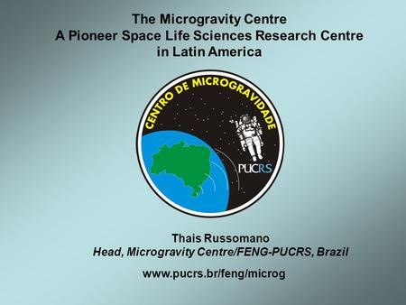 Www.pucrs.br/feng/microg The Microgravity Centre A Pioneer Space Life Sciences Research Centre in Latin America Thais Russomano Head, Microgravity Centre/FENG-PUCRS,