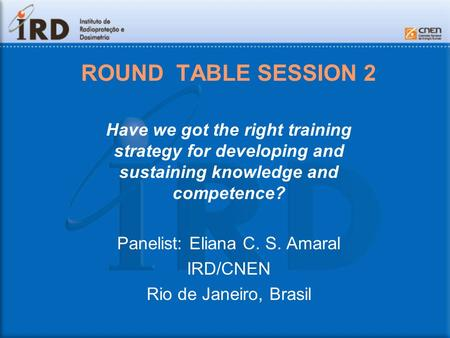 ROUND TABLE SESSION 2 Have we got the right training strategy for developing and sustaining knowledge and competence? Panelist: Eliana C. S. Amaral IRD/CNEN.
