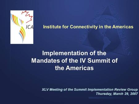 Implementation of the Mandates of the IV Summit of the Americas XLV Meeting of the Summit Implementation Review Group Thursday, March 29, 2007 Institute.