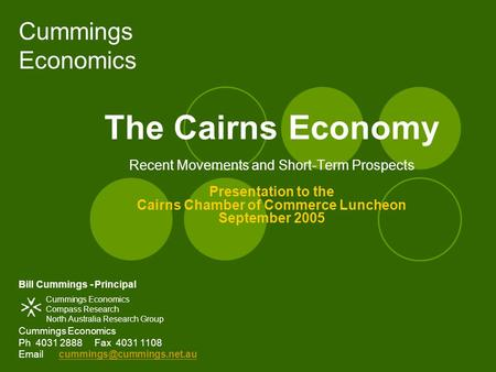 Cummings Economics The Cairns Economy Recent Movements and Short-Term Prospects Presentation to the Cairns Chamber of Commerce Luncheon September 2005.