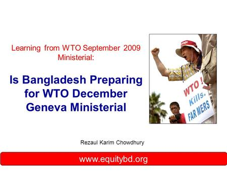 Learning from WTO September 2009 Ministerial: Is Bangladesh Preparing for WTO December Geneva Ministerial Rezaul Karim Chowdhury www.equitybd.org.