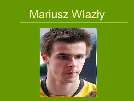 Mariusz Wlazły. BIOGRAPHY Mariusz Wlazły (born August 4th, 1983 in Wielun) - Polish volleyball player, attacker, member of Poland men's national volleyball.