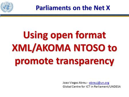 Using open format XML/AKOMA NTOSO to promote transparency Parliaments on the Net X Joao Viegas Abreu - Global Centre for ICT.