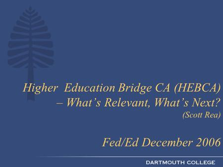 Higher Education Bridge CA (HEBCA) – What's Relevant, What's Next? (Scott Rea) Fed/Ed December 2006.