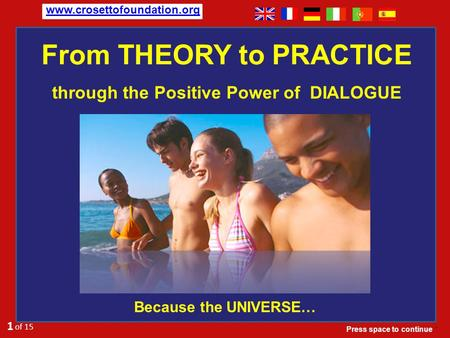 From THEORY to PRACTICE Because the UNIVERSE… 1 of 15. www.crosettofoundation.org through the Positive Power of DIALOGUE Press space to continue.