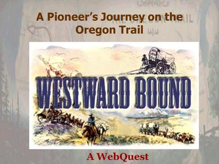 A Pioneer's Journey on the Oregon Trail A WebQuest.