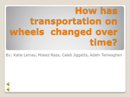 How has transportation on wheels changed over time? By: Katie Lemay, Moeez Raza, Caleb Jiggetts, Adam Temesghen.