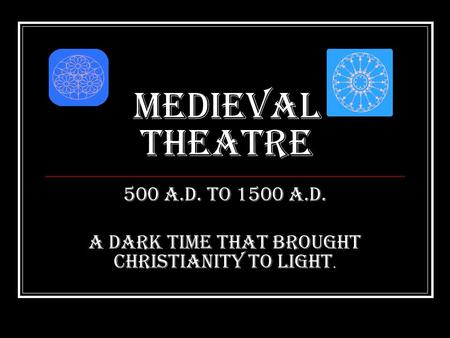 Medieval Theatre 500 A.D. to 1500 A.D. A Dark time that brought Christianity to light.