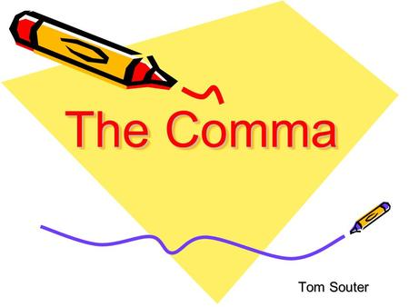 The Comma Tom Souter. The commas (,) tells the reader to pause between the words that it separates.