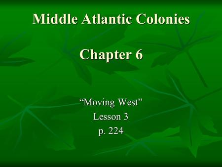 "Middle Atlantic Colonies Chapter 6 ""Moving West"" Lesson 3 p. 224."