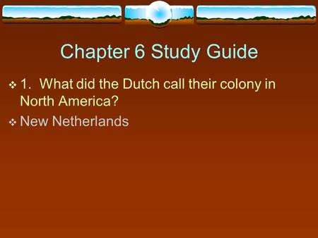 Chapter 6 Study Guide  1. What did the Dutch call their colony in North America?  New Netherlands.