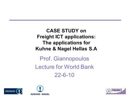 CASE STUDY on Freight ICT applications: The applications for Kuhne & Nagel Hellas S.A Prof. Giannopoulos Lecture for World Bank 22-6-10.