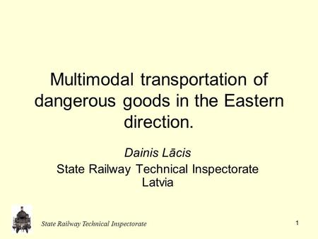 State Railway Technical Inspectorate 1 Multimodal transportation of dangerous goods in the Eastern direction. Dainis Lācis State Railway Technical Inspectorate.