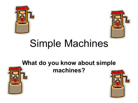 Simple Machines What do you know about simple machines?