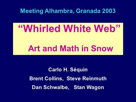 "Meeting Alhambra, Granada 2003 ""Whirled White Web"" Art and Math in Snow Carlo H. Séquin Brent Collins, Steve Reinmuth Dan Schwalbe, Stan Wagon."