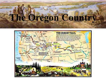 The Oregon Country. The Lure of Oregon As people needed more farmland, they moved farther and farther west. The place where they moved became known as.