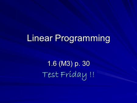 Linear Programming 1.6 (M3) p. 30 Test Friday !!.