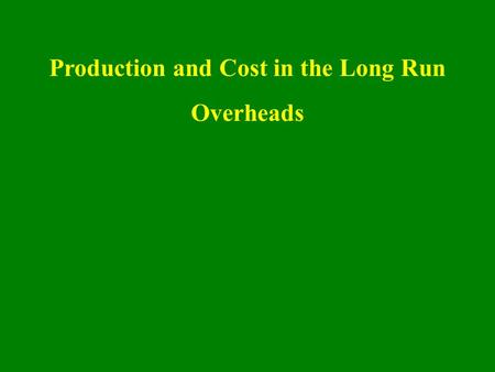 Production and Cost in the Long Run Overheads. The long run In the long run, there are no fixed inputs or fixed costs; all inputs and all costs are variable.