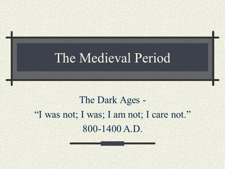 "The Medieval Period The Dark Ages - ""I was not; I was; I am not; I care not."" 800-1400 A.D."